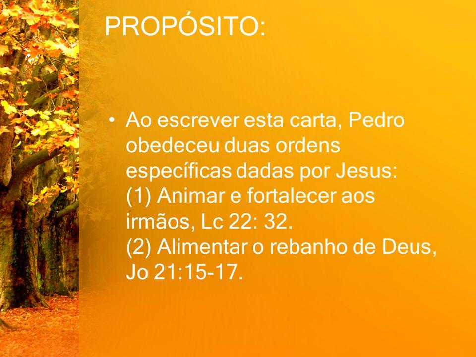 PROPÓSITO: Ao escrever esta carta, Pedro obedeceu duas ordens específicas dadas por Jesus: (1) Animar e fortalecer aos irmãos, Lc 22: 32. (2) Alimenta