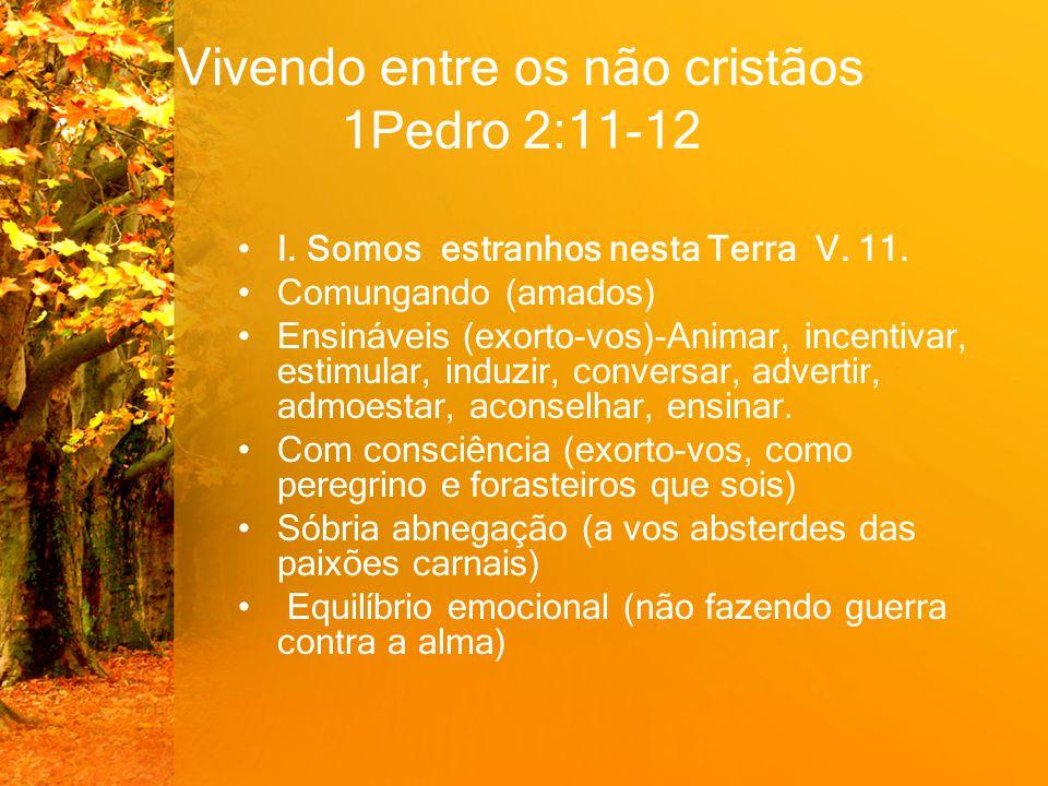 Vivendo entre os não cristãos 1Pedro 2:11-12 I. Somos estranhos nesta Terra V. 11. Comungando (amados) Ensináveis (exorto-vos)-Animar, incentivar, est