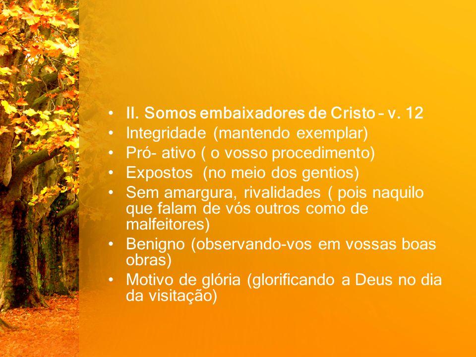 II. Somos embaixadores de Cristo – v. 12 Integridade (mantendo exemplar) Pró- ativo ( o vosso procedimento) Expostos (no meio dos gentios) Sem amargur