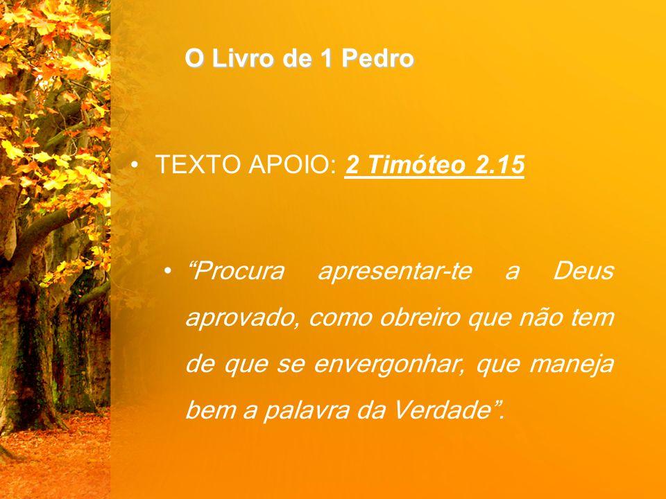 O Livro de 1 Pedro TEXTO APOIO: 2 Timóteo 2.15 Procura apresentar-te a Deus aprovado, como obreiro que não tem de que se envergonhar, que maneja bem a palavra da Verdade .