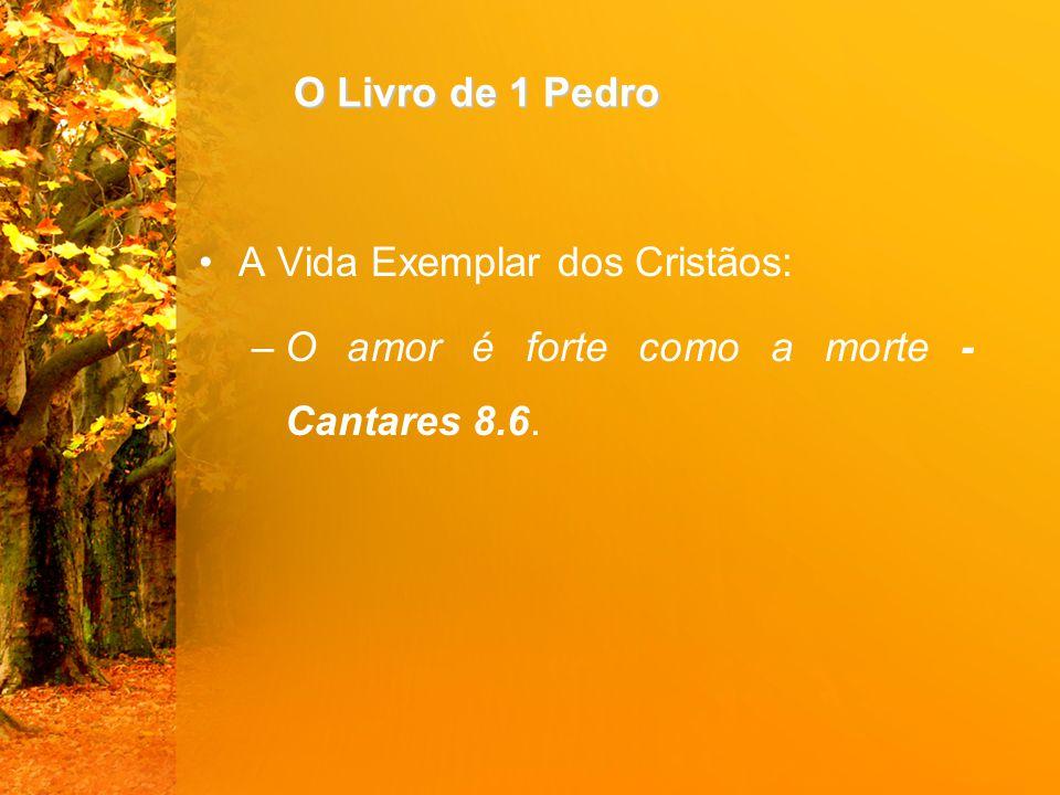 O Livro de 1 Pedro A Vida Exemplar dos Cristãos: –O amor é forte como a morte - Cantares 8.6.