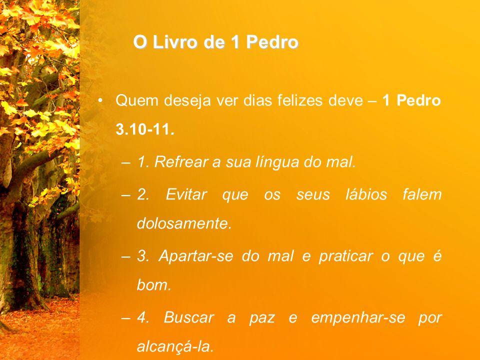 O Livro de 1 Pedro Quem deseja ver dias felizes deve – 1 Pedro 3.10-11.