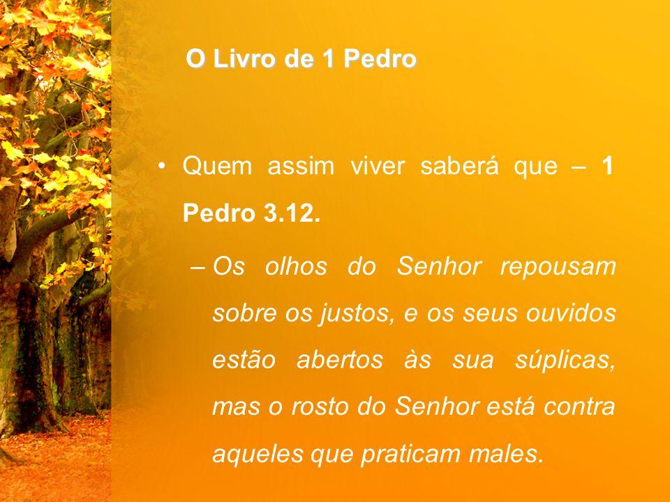 O Livro de 1 Pedro Quem assim viver saberá que – 1 Pedro 3.12. –Os olhos do Senhor repousam sobre os justos, e os seus ouvidos estão abertos às sua sú