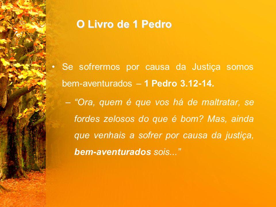 """O Livro de 1 Pedro Se sofrermos por causa da Justiça somos bem-aventurados – 1 Pedro 3.12-14. –""""Ora, quem é que vos há de maltratar, se fordes zelosos"""