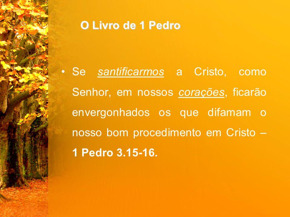 O Livro de 1 Pedro Se santificarmos a Cristo, como Senhor, em nossos corações, ficarão envergonhados os que difamam o nosso bom procedimento em Cristo