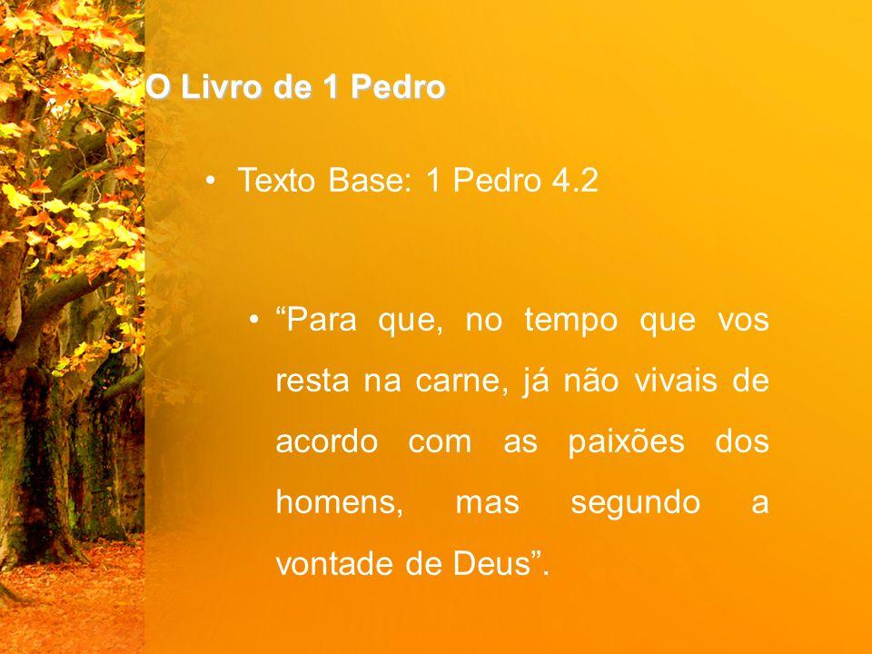 O Livro de 1 Pedro Texto Base: 1 Pedro 4.2 Para que, no tempo que vos resta na carne, já não vivais de acordo com as paixões dos homens, mas segundo a vontade de Deus .