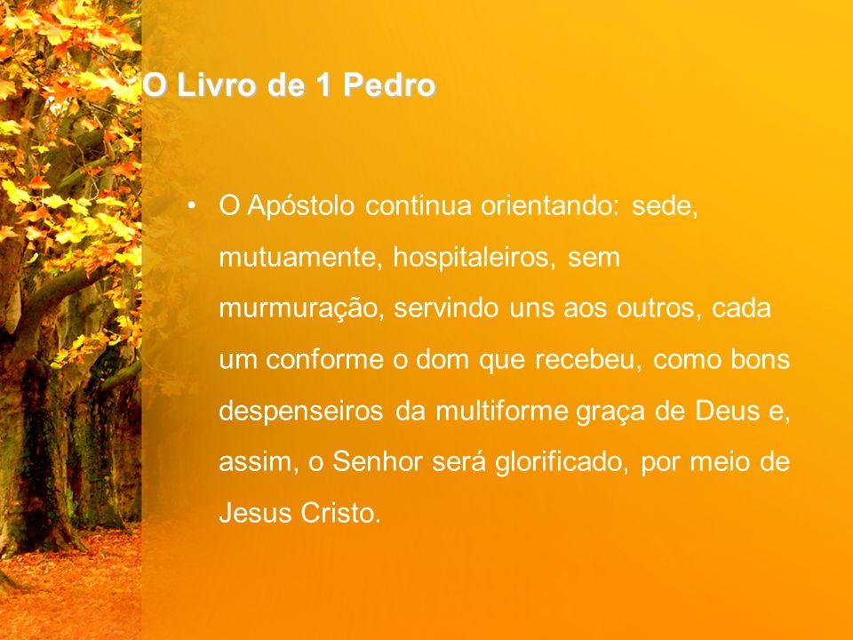 O Livro de 1 Pedro O Apóstolo continua orientando: sede, mutuamente, hospitaleiros, sem murmuração, servindo uns aos outros, cada um conforme o dom qu
