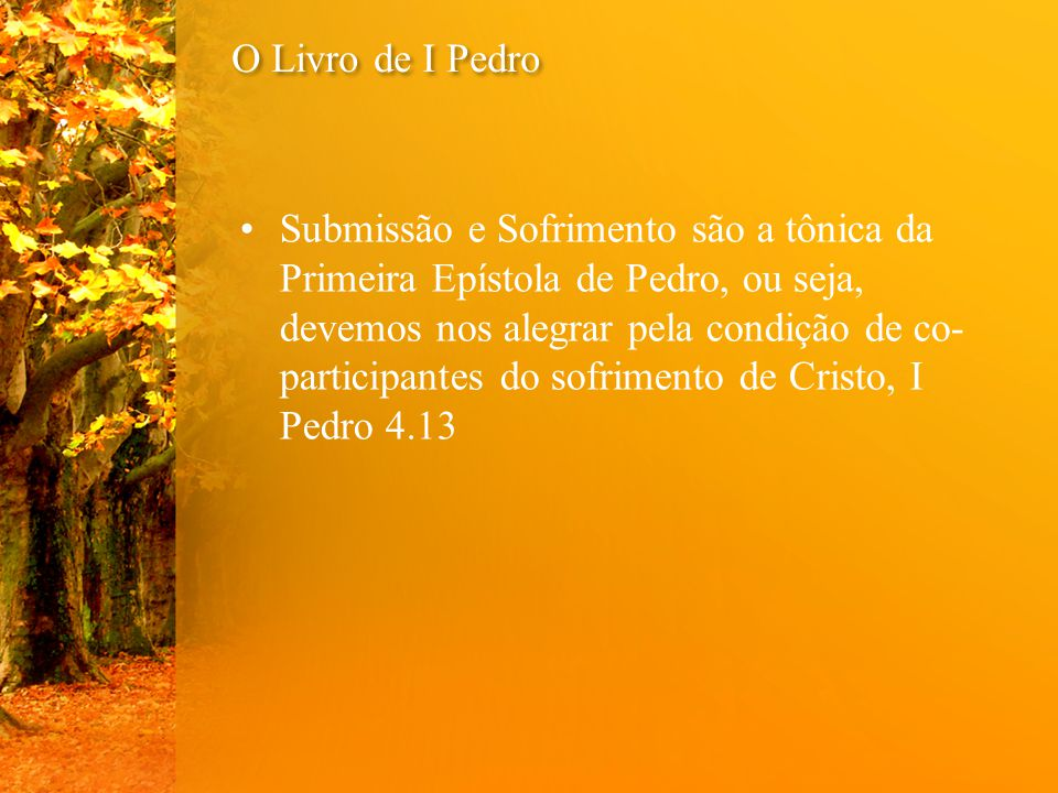 O Livro de I Pedro Submissão e Sofrimento são a tônica da Primeira Epístola de Pedro, ou seja, devemos nos alegrar pela condição de co- participantes do sofrimento de Cristo, I Pedro 4.13