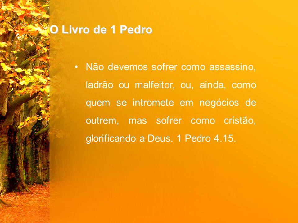O Livro de 1 Pedro Não devemos sofrer como assassino, ladrão ou malfeitor, ou, ainda, como quem se intromete em negócios de outrem, mas sofrer como cristão, glorificando a Deus.