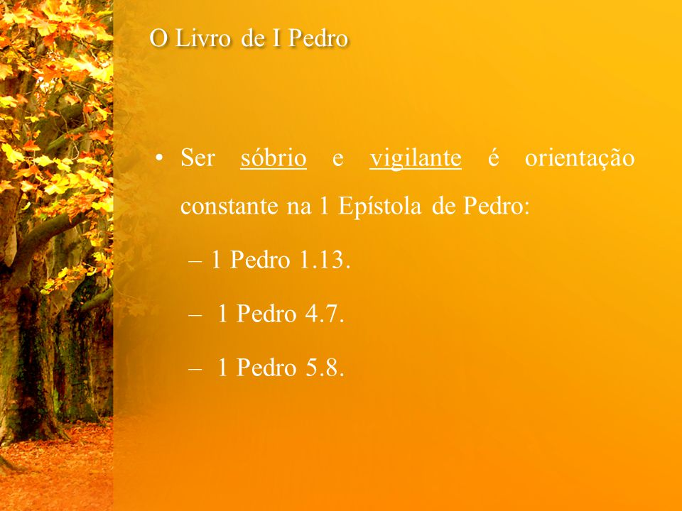 O Livro de I Pedro Ser sóbrio e vigilante é orientação constante na 1 Epístola de Pedro: –1 Pedro 1.13. – 1 Pedro 4.7. – 1 Pedro 5.8.