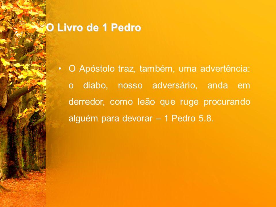 O Livro de 1 Pedro O Apóstolo traz, também, uma advertência: o diabo, nosso adversário, anda em derredor, como leão que ruge procurando alguém para de
