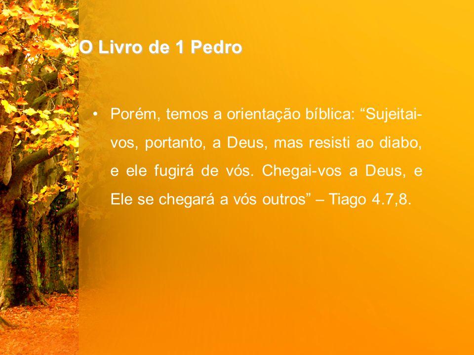"""O Livro de 1 Pedro Porém, temos a orientação bíblica: """"Sujeitai- vos, portanto, a Deus, mas resisti ao diabo, e ele fugirá de vós. Chegai-vos a Deus,"""