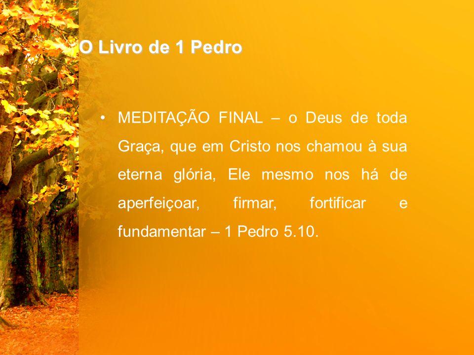 O Livro de 1 Pedro MEDITAÇÃO FINAL – o Deus de toda Graça, que em Cristo nos chamou à sua eterna glória, Ele mesmo nos há de aperfeiçoar, firmar, fortificar e fundamentar – 1 Pedro 5.10.