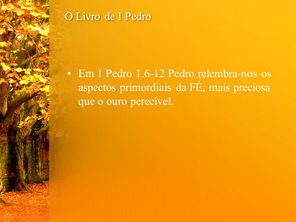 O Livro de I Pedro Em 1 Pedro 1.6-12 Pedro relembra-nos os aspectos primordiais da FÉ, mais preciosa que o ouro perecível.