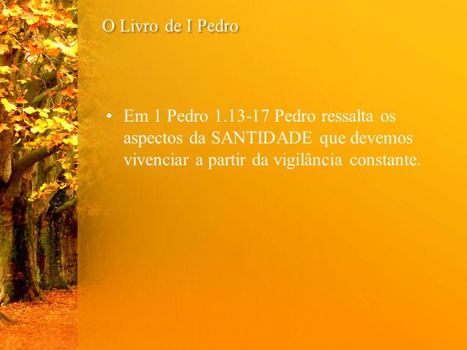 O Livro de I Pedro Em 1 Pedro 1.13-17 Pedro ressalta os aspectos da SANTIDADE que devemos vivenciar a partir da vigilância constante.