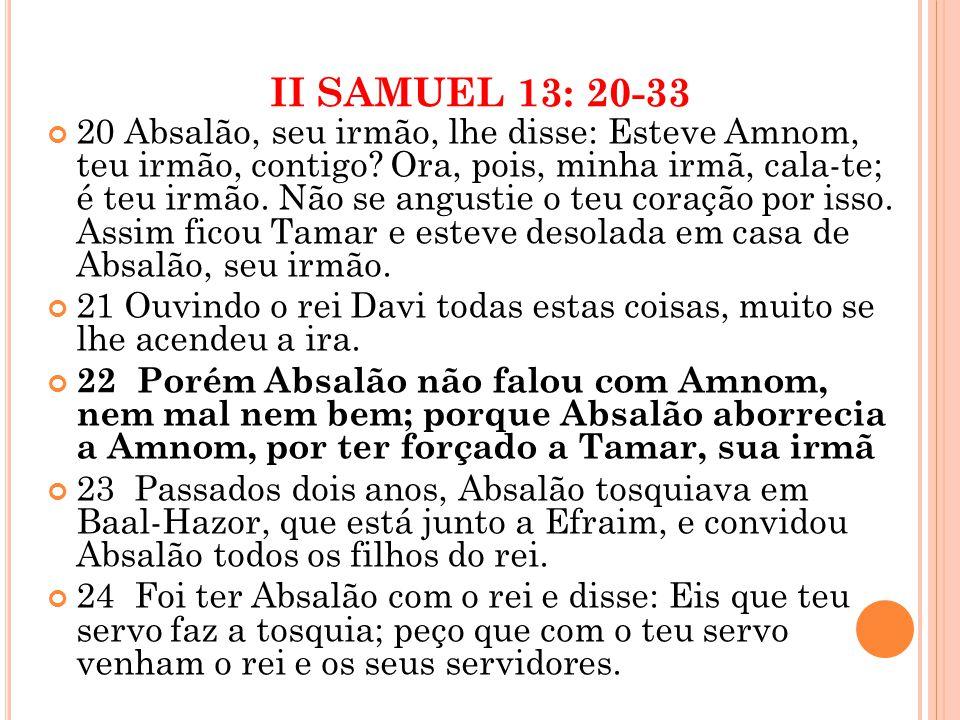 II SAMUEL 13: 20-33 20 Absalão, seu irmão, lhe disse: Esteve Amnom, teu irmão, contigo.