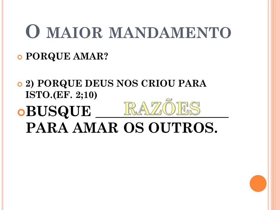 O MAIOR MANDAMENTO PORQUE AMAR.2) PORQUE DEUS NOS CRIOU PARA ISTO.(EF.