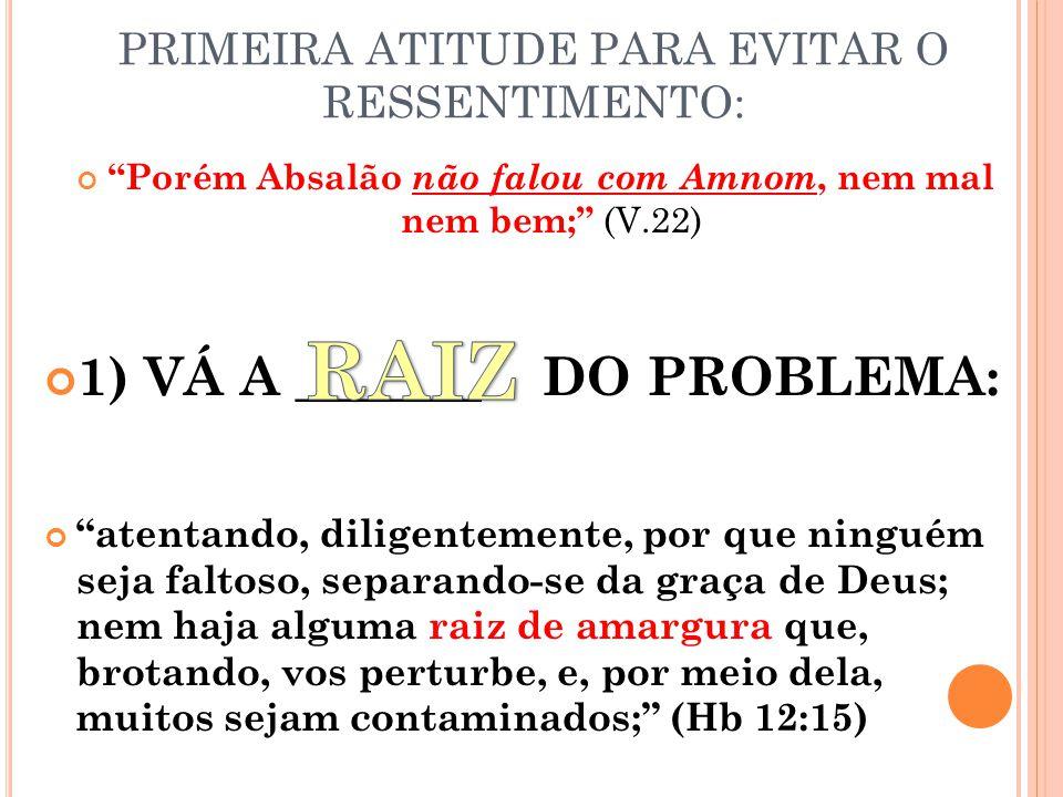PRIMEIRA ATITUDE PARA EVITAR O RESSENTIMENTO: Porém Absalão não falou com Amnom, nem mal nem bem; (V.22) 1) VÁ A _______ DO PROBLEMA: atentando, diligentemente, por que ninguém seja faltoso, separando-se da graça de Deus; nem haja alguma raiz de amargura que, brotando, vos perturbe, e, por meio dela, muitos sejam contaminados; (Hb 12:15)