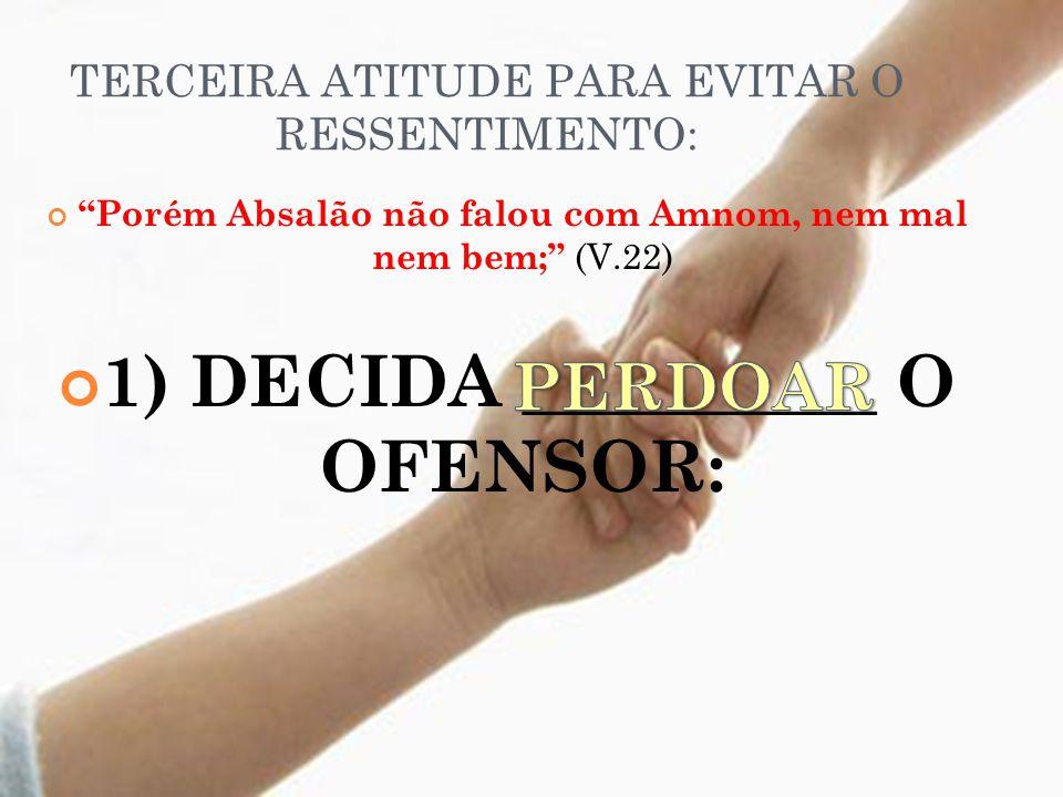 TERCEIRA ATITUDE PARA EVITAR O RESSENTIMENTO: Porém Absalão não falou com Amnom, nem mal nem bem; (V.22) 1) DECIDA __________ O OFENSOR: