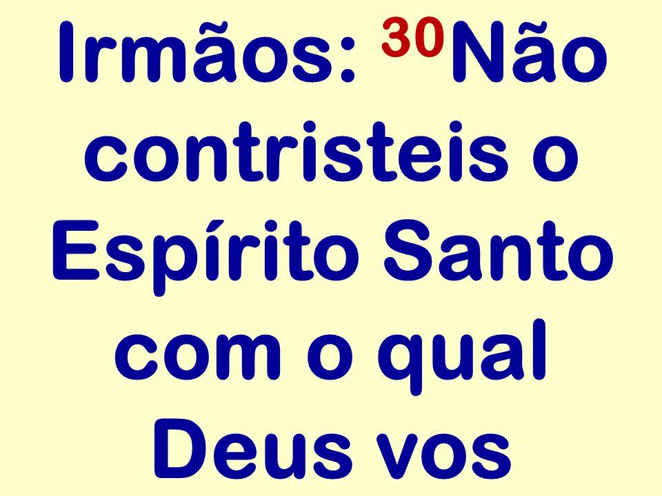 Irmãos: 30 Não contristeis o Espírito Santo com o qual Deus vos