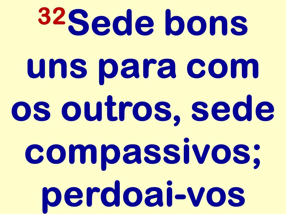 32 Sede bons uns para com os outros, sede compassivos; perdoai-vos