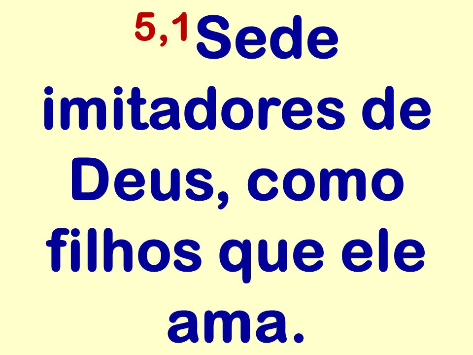 5,1 Sede imitadores de Deus, como filhos que ele ama.