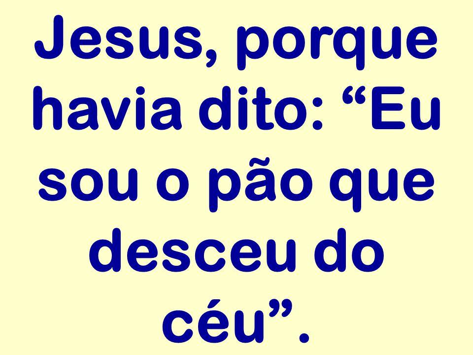 """Jesus, porque havia dito: """"Eu sou o pão que desceu do céu""""."""
