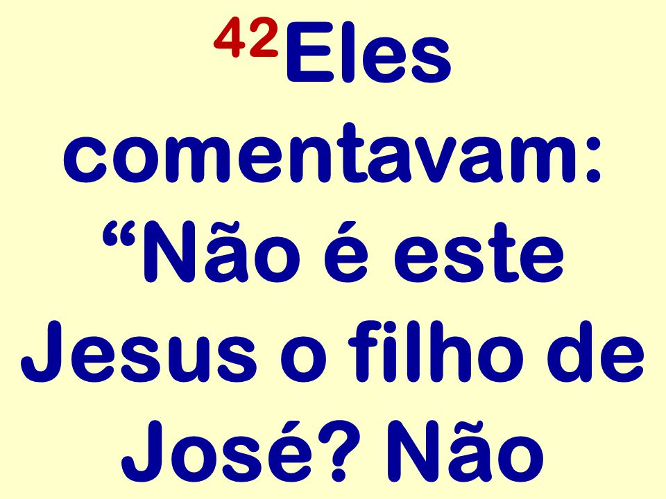 """42 Eles comentavam: """"Não é este Jesus o filho de José? Não"""