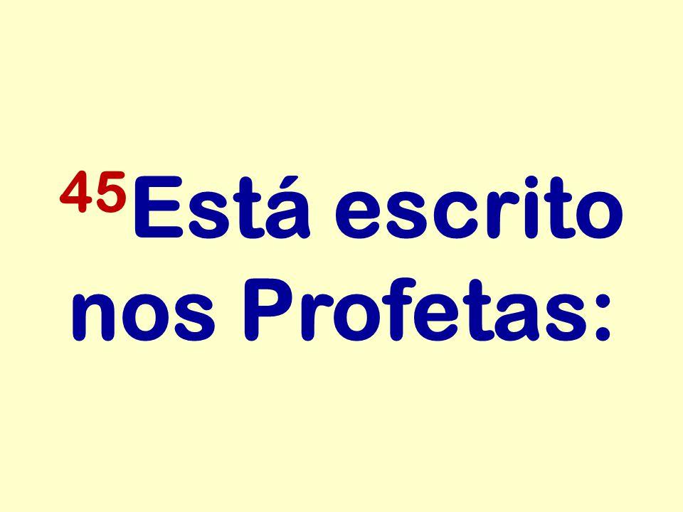 45 Está escrito nos Profetas: