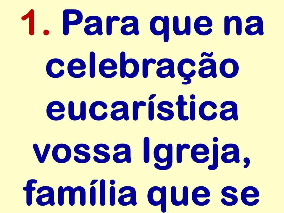 1. Para que na celebração eucarística vossa Igreja, família que se