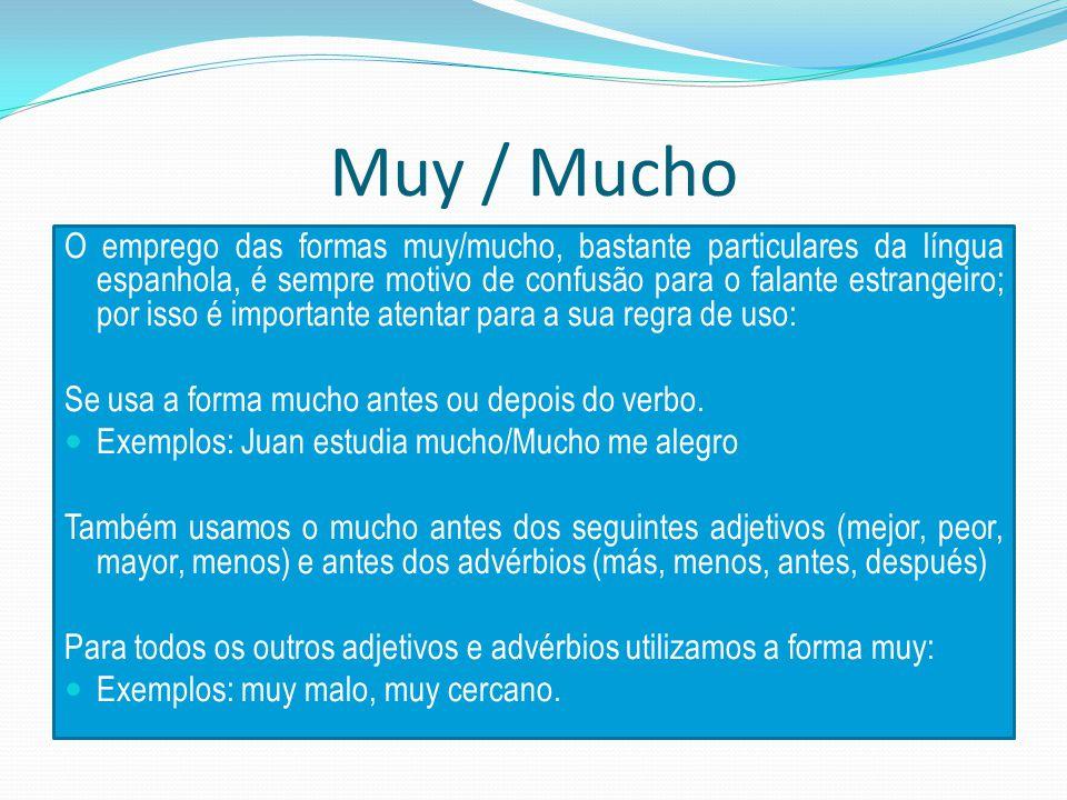 Muy / Mucho O emprego das formas muy/mucho, bastante particulares da língua espanhola, é sempre motivo de confusão para o falante estrangeiro; por isso é importante atentar para a sua regra de uso: Se usa a forma mucho antes ou depois do verbo.
