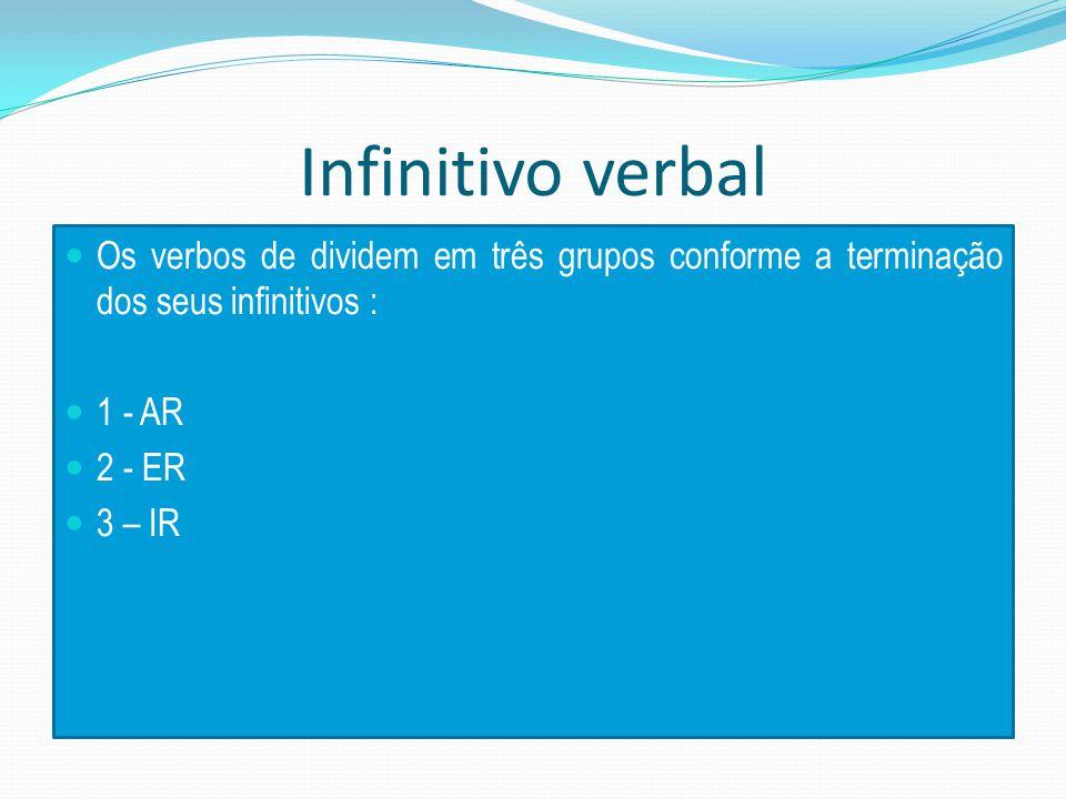 Infinitivo verbal Os verbos de dividem em três grupos conforme a terminação dos seus infinitivos : 1 - AR 2 - ER 3 – IR