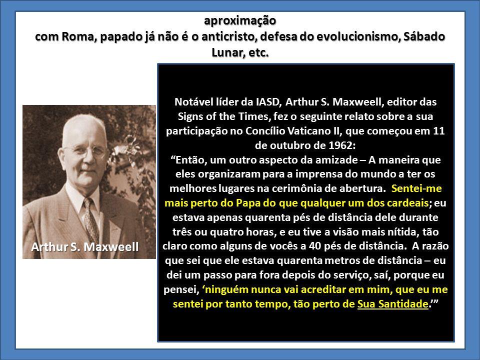 aproximação com Roma, papado já não é o anticristo, defesa do evolucionismo, Sábado Lunar, etc. Notável líder da IASD, Arthur S. Maxweell, editor das