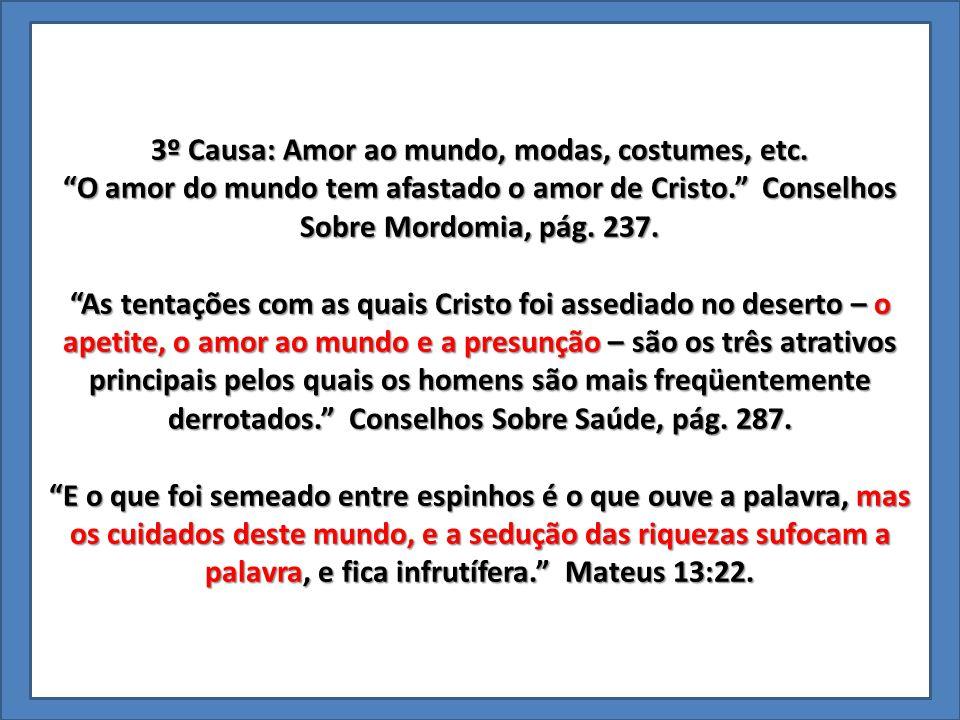 """3º Causa: Amor ao mundo, modas, costumes, etc. """"O amor do mundo tem afastado o amor de Cristo."""" Conselhos Sobre Mordomia, pág. 237. """"As tentações com"""