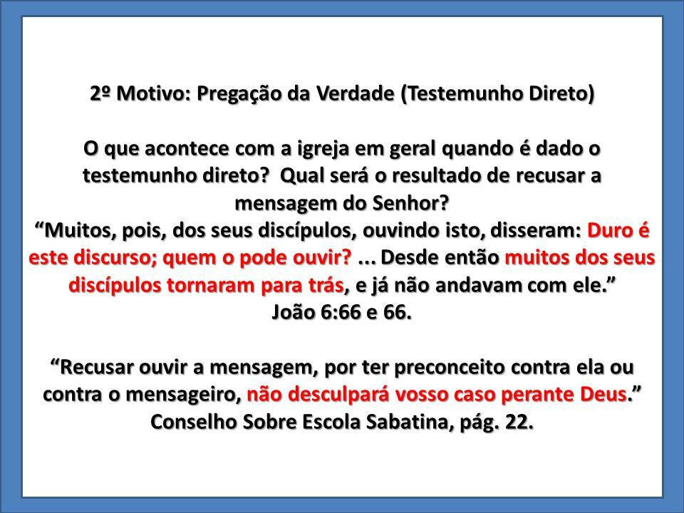 2º Motivo: Pregação da Verdade (Testemunho Direto) O que acontece com a igreja em geral quando é dado o testemunho direto? Qual será o resultado de re