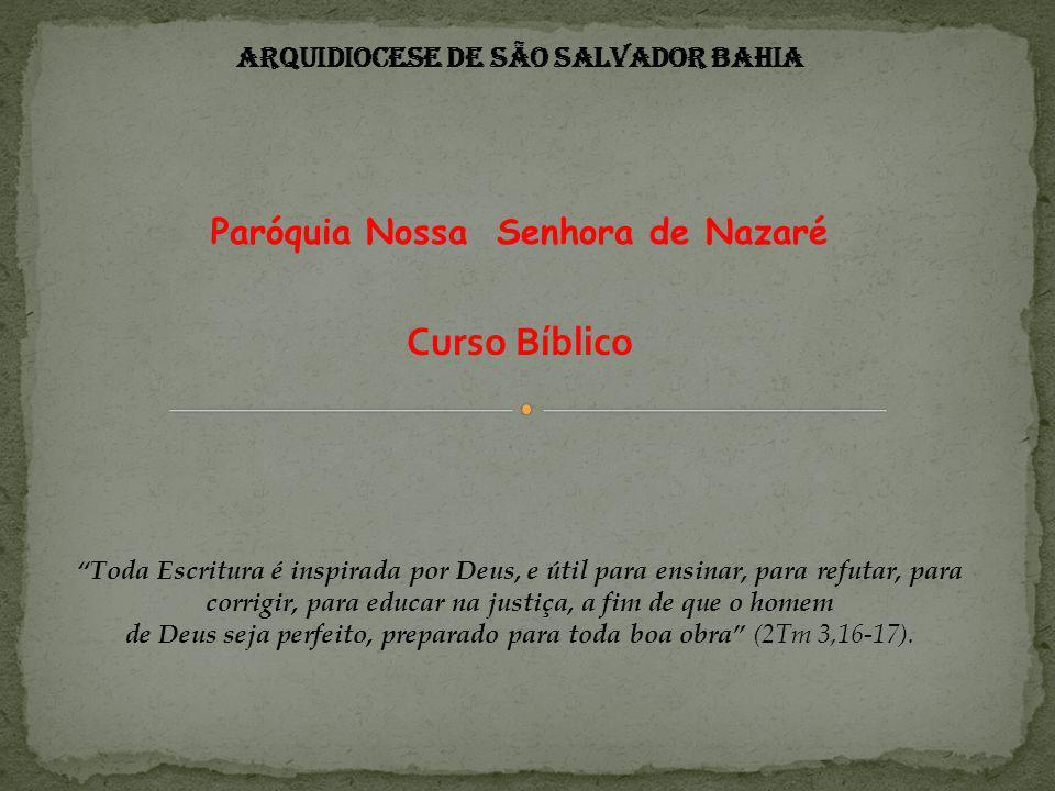 Arquidiocese de São Salvador Bahia Paróquia Nossa Senhora de Nazaré Curso Bíblico Toda Escritura é inspirada por Deus, e útil para ensinar, para refutar, para corrigir, para educar na justiça, a fim de que o homem de Deus seja perfeito, preparado para toda boa obra (2Tm 3,16-17).