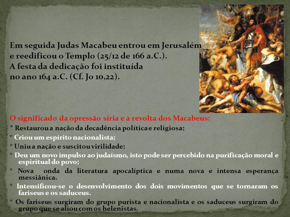 Em seguida Judas Macabeu entrou em Jerusalém e reedificou o Templo (25/12 de 166 a.C.).