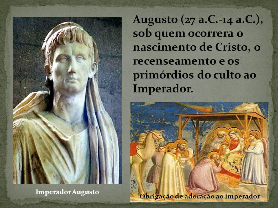 Augusto (27 a.C.-14 a.C.), sob quem ocorrera o nascimento de Cristo, o recenseamento e os primórdios do culto ao Imperador.