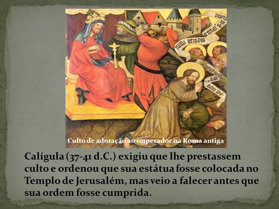 Calígula (37-41 d.C.) exigiu que lhe prestassem culto e ordenou que sua estátua fosse colocada no Templo de Jerusalém, mas veio a falecer antes que sua ordem fosse cumprida.