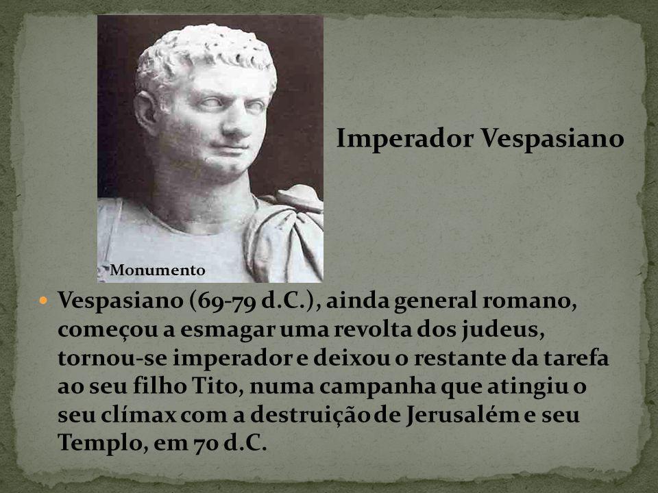 Vespasiano (69-79 d.C.), ainda general romano, começou a esmagar uma revolta dos judeus, tornou-se imperador e deixou o restante da tarefa ao seu filho Tito, numa campanha que atingiu o seu clímax com a destruição de Jerusalém e seu Templo, em 70 d.C.