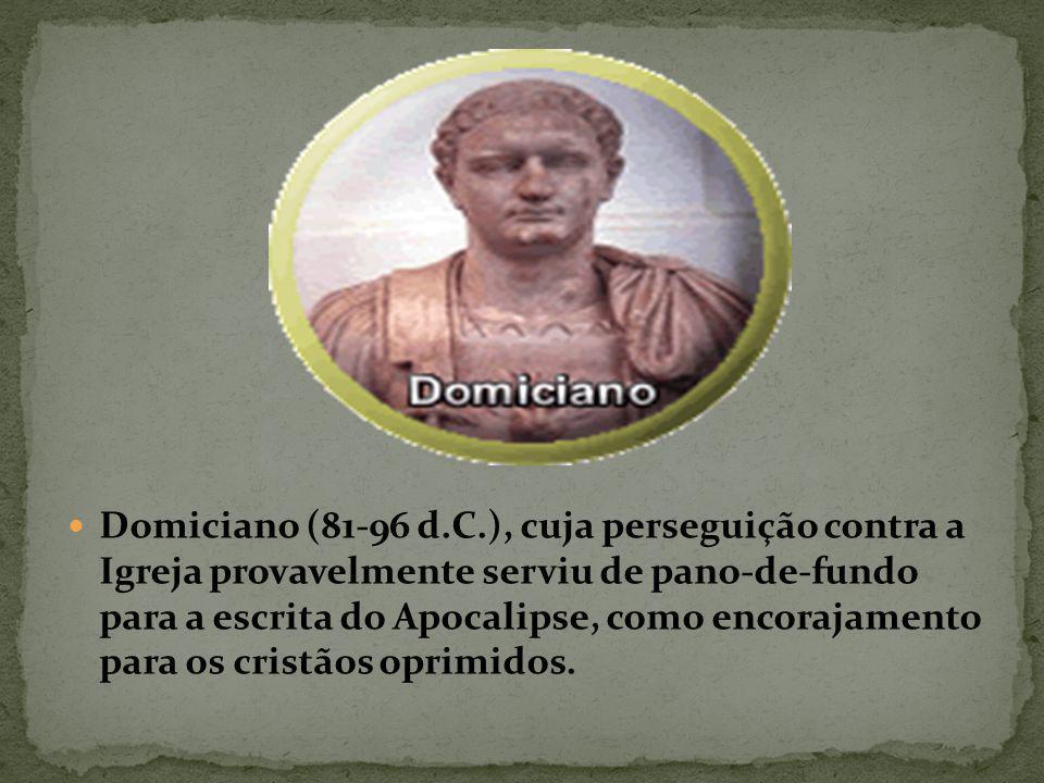 Domiciano (81-96 d.C.), cuja perseguição contra a Igreja provavelmente serviu de pano-de-fundo para a escrita do Apocalipse, como encorajamento para os cristãos oprimidos.