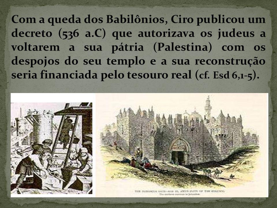 Com a queda dos Babilônios, Ciro publicou um decreto (536 a.C) que autorizava os judeus a voltarem a sua pátria (Palestina) com os despojos do seu templo e a sua reconstrução seria financiada pelo tesouro real ( cf.