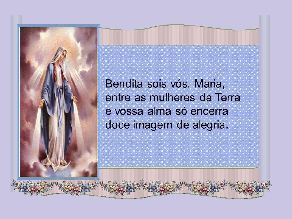 Bendita sois vós, Maria, entre as mulheres da Terra e vossa alma só encerra doce imagem de alegria.