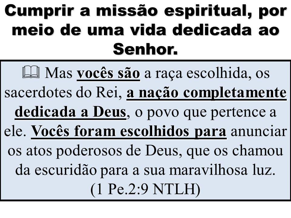 Cumprir a missão espiritual, por meio de uma vida dedicada ao Senhor. vocês são a nação completamente dedicada a Deus Vocês foram escolhidos para  Ma