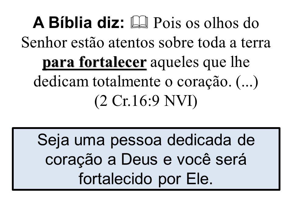 para fortalecer A Bíblia diz:  Pois os olhos do Senhor estão atentos sobre toda a terra para fortalecer aqueles que lhe dedicam totalmente o coração.