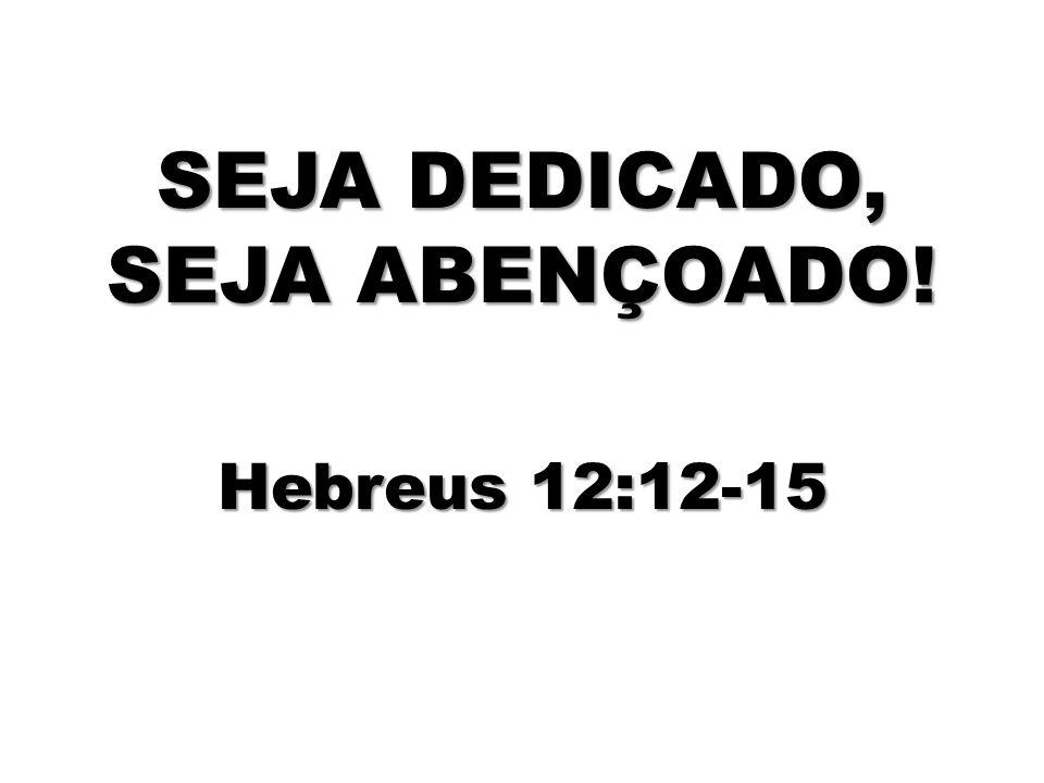 SEJA DEDICADO, SEJA ABENÇOADO! Hebreus 12:12-15