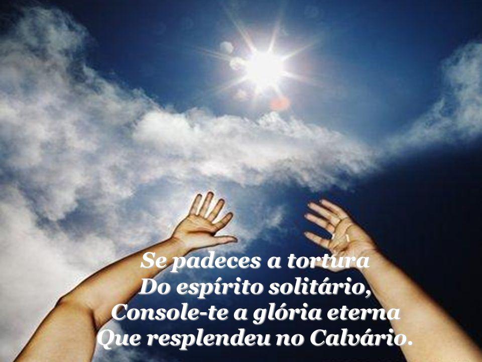 Se padeces a tortura Do espírito solitário, Console-te a glória eterna Que resplendeu no Calvário.