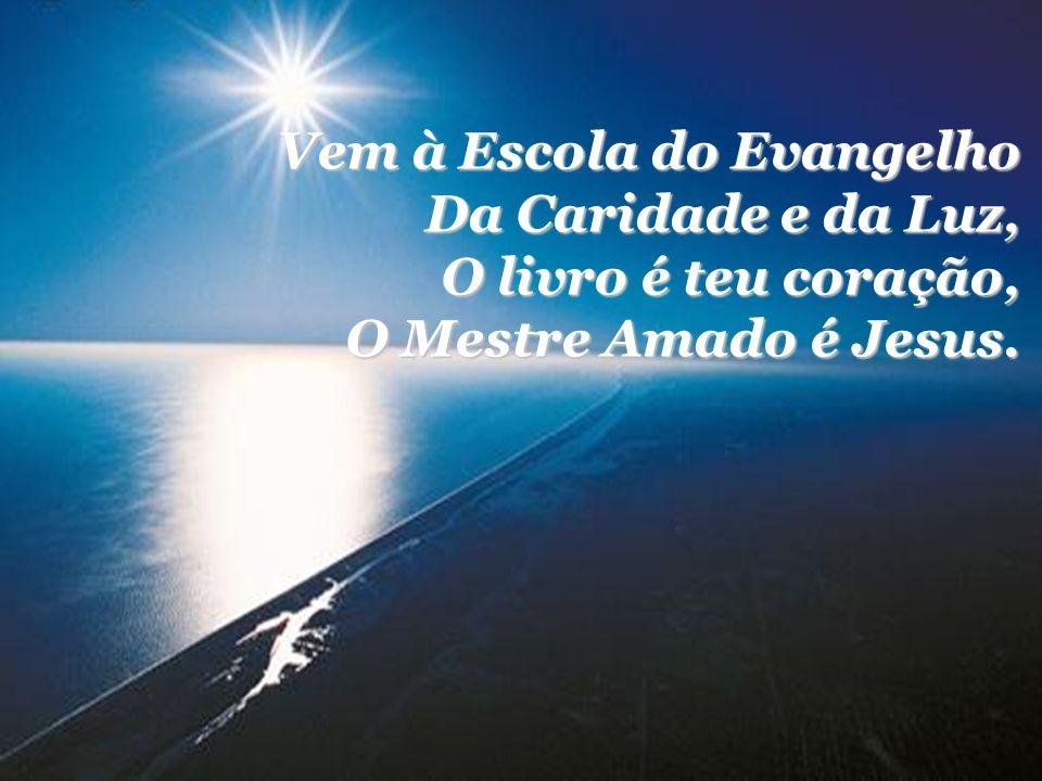 Vem à Escola do Evangelho Da Caridade e da Luz, O livro é teu coração, O Mestre Amado é Jesus.