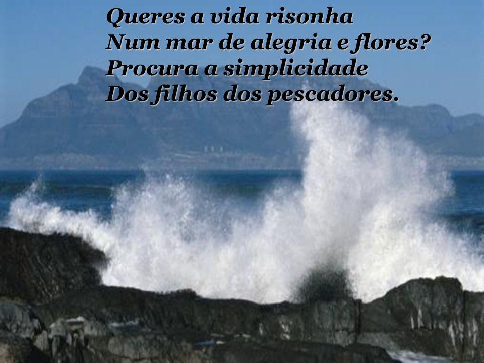 Queres a vida risonha Num mar de alegria e flores? Procura a simplicidade Dos filhos dos pescadores.