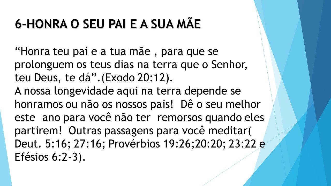 6-HONRA O SEU PAI E A SUA MÃE 6-HONRA O SEU PAI E A SUA MÃE Honra teu pai e a tua mãe, para que se prolonguem os teus dias na terra que o Senhor, teu Deus, te dá .(Exodo 20:12).